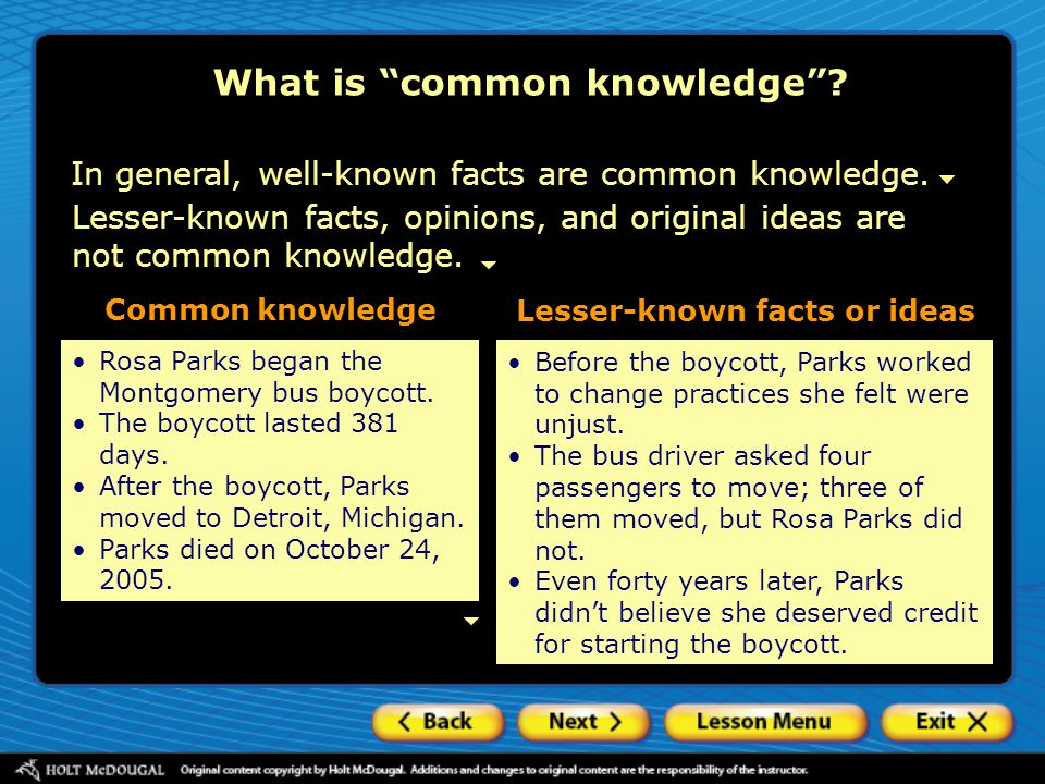 "What is ""common knowledge""? In general, well-known facts are common knowledge. Lesser-known facts, opinions, and original ideas are not common knowled"