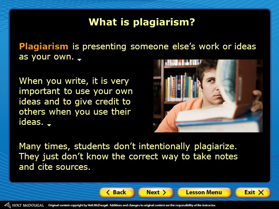 What is plagiarism? Plagiarism is presenting someone else's work or ideas as your own. Many times, students don't intentionally plagiarize. They just