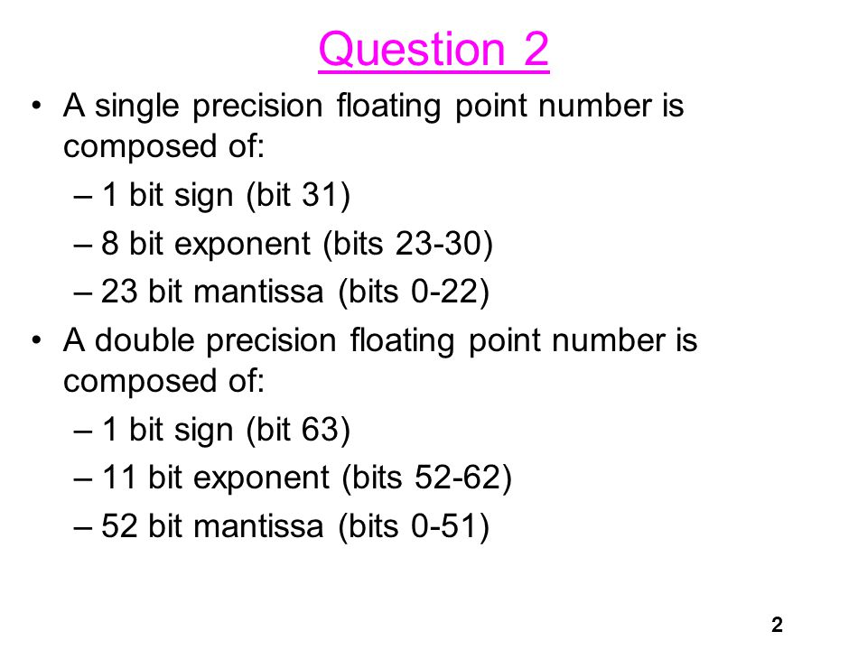 2 Question 2 A single precision floating point number is composed of: –1 bit sign (bit 31) –8 bit exponent (bits 23-30) –23 bit mantissa (bits 0-22) A double precision floating point number is composed of: –1 bit sign (bit 63) –11 bit exponent (bits 52-62) –52 bit mantissa (bits 0-51)