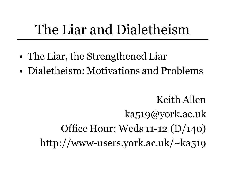 The Liar and Dialetheism The Liar, the Strengthened Liar Dialetheism: Motivations and Problems Keith Allen ka519@york.ac.uk Office Hour: Weds 11-12 (D/140) http://www-users.york.ac.uk/~ka519