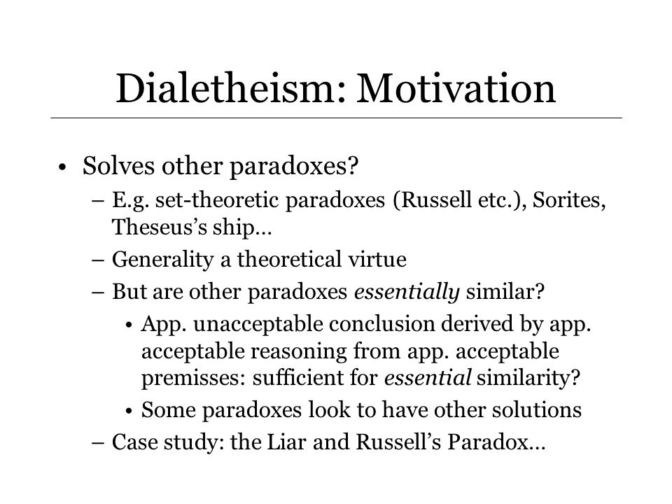 Dialetheism: Problems Negation and Rejection –Constitutive of notion of notion of negation that (N) something should be rejected iff its negation should be accepted –Dialetheism violates (N): should accept A and ~A (because true); but should reject A (because accept ~A)… –…but question begging.