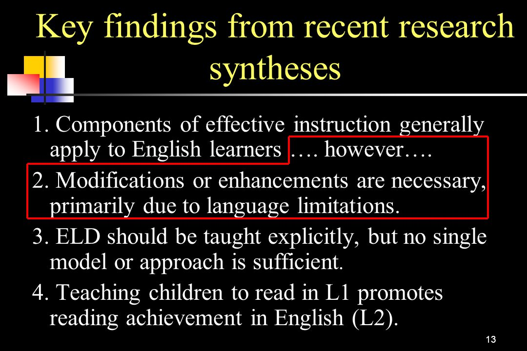 13 Key findings from recent research syntheses 1. Components of effective instruction generally apply to English learners …. however…. 2. Modification