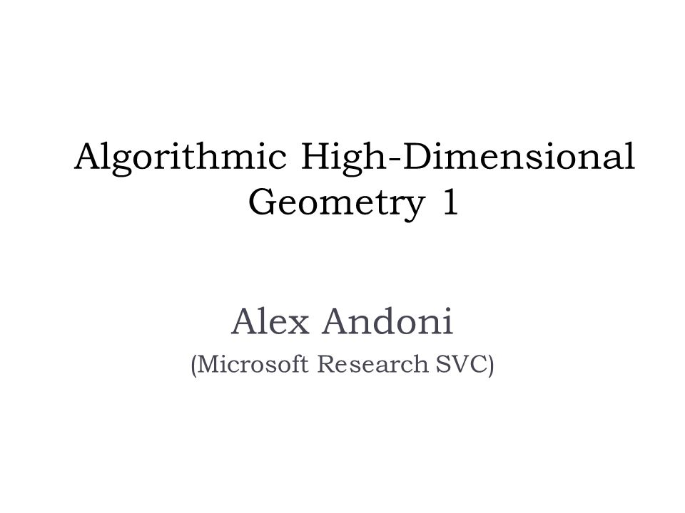 Algorithmic High-Dimensional Geometry 1 Alex Andoni (Microsoft Research SVC)