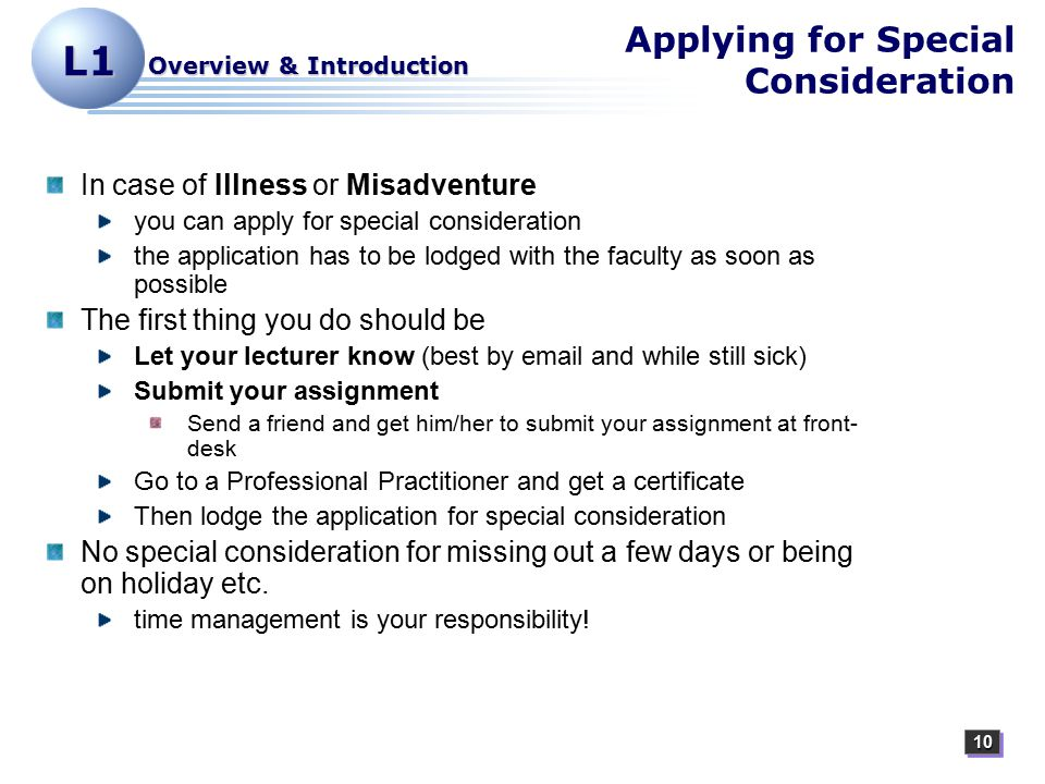1010 L1 Overview & Introduction Applying for Special Consideration In case of Illness or Misadventure you can apply for special consideration the application has to be lodged with the faculty as soon as possible The first thing you do should be Let your lecturer know (best by email and while still sick) Submit your assignment Send a friend and get him/her to submit your assignment at front- desk Go to a Professional Practitioner and get a certificate Then lodge the application for special consideration No special consideration for missing out a few days or being on holiday etc.