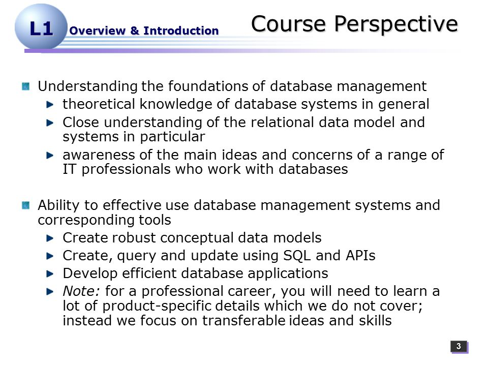 33 L1 Overview & Introduction Course Perspective Understanding the foundations of database management theoretical knowledge of database systems in general Close understanding of the relational data model and systems in particular awareness of the main ideas and concerns of a range of IT professionals who work with databases Ability to effective use database management systems and corresponding tools Create robust conceptual data models Create, query and update using SQL and APIs Develop efficient database applications Note: for a professional career, you will need to learn a lot of product-specific details which we do not cover; instead we focus on transferable ideas and skills