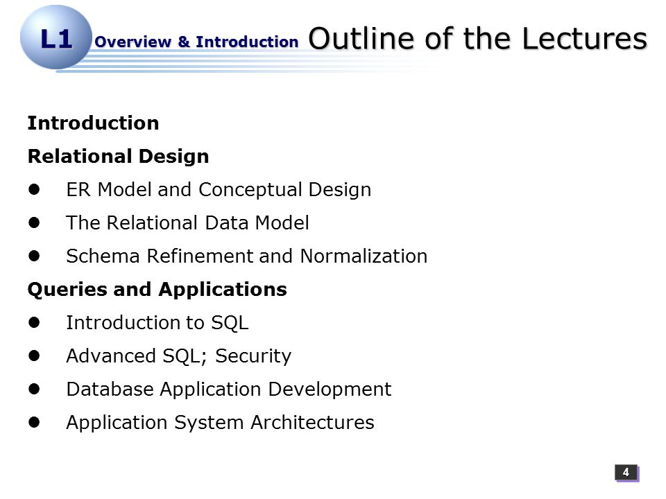 44 L1 Overview & Introduction Outline of the Lectures Introduction Relational Design ER Model and Conceptual Design The Relational Data Model Schema Refinement and Normalization Queries and Applications Introduction to SQL Advanced SQL; Security Database Application Development Application System Architectures