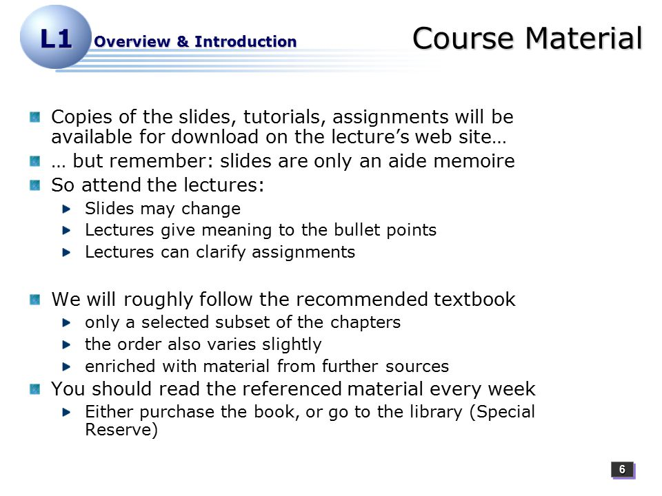 66 L1 Overview & Introduction Course Material Copies of the slides, tutorials, assignments will be available for download on the lecture's web site… … but remember: slides are only an aide memoire So attend the lectures: Slides may change Lectures give meaning to the bullet points Lectures can clarify assignments We will roughly follow the recommended textbook only a selected subset of the chapters the order also varies slightly enriched with material from further sources You should read the referenced material every week Either purchase the book, or go to the library (Special Reserve)
