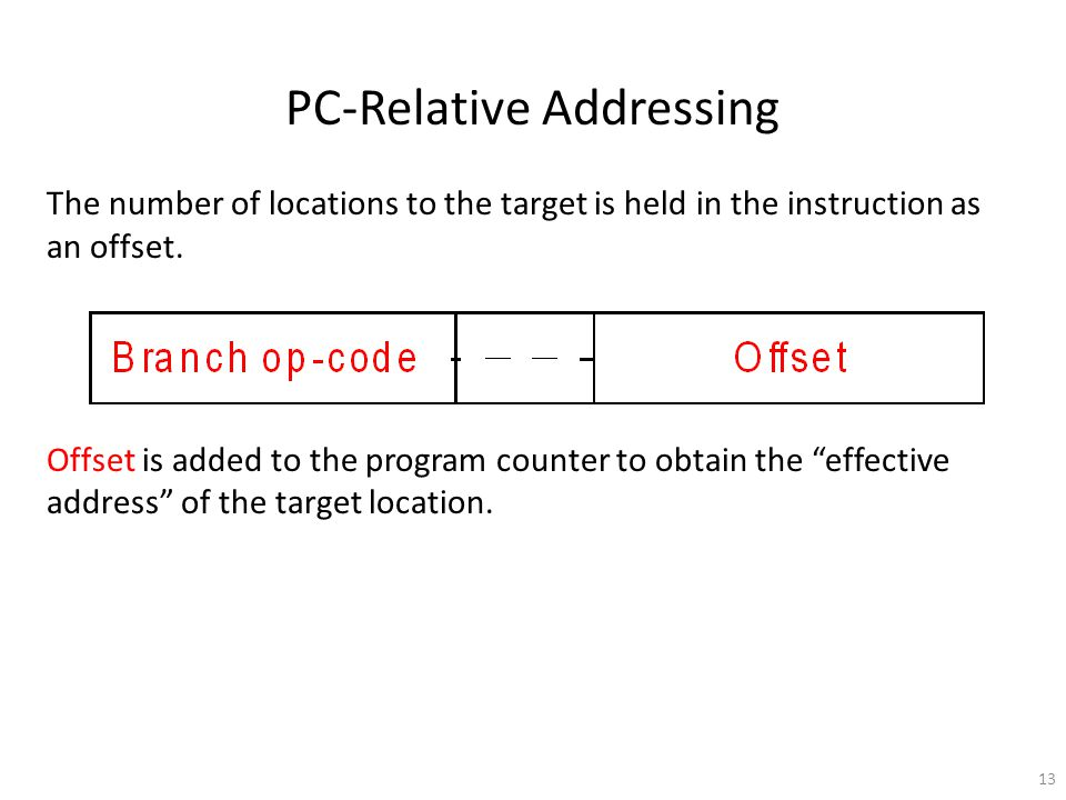 13 PC-Relative Addressing The number of locations to the target is held in the instruction as an offset.