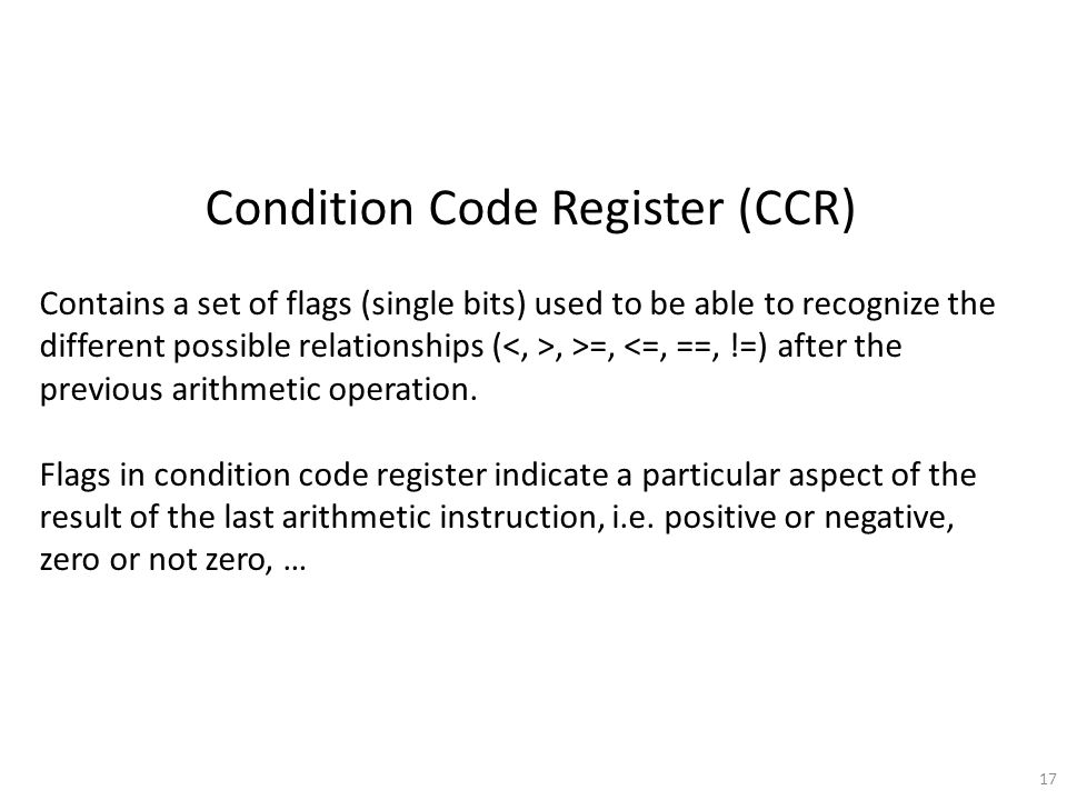 17 Condition Code Register (CCR) Contains a set of flags (single bits) used to be able to recognize the different possible relationships (, >=, <=, ==, !=) after the previous arithmetic operation.