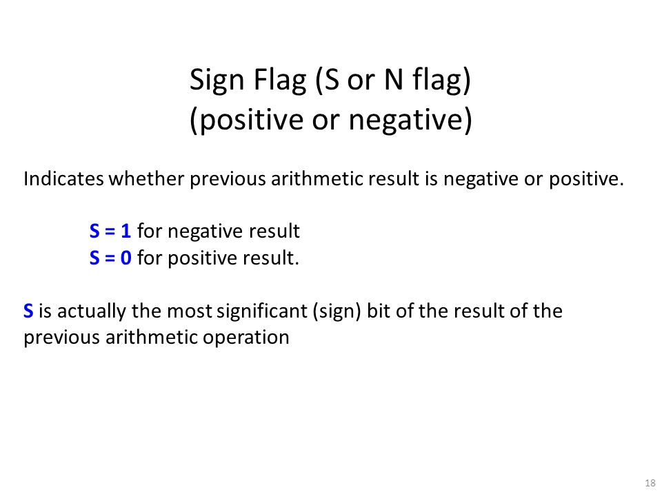 18 Sign Flag (S or N flag) (positive or negative) Indicates whether previous arithmetic result is negative or positive.