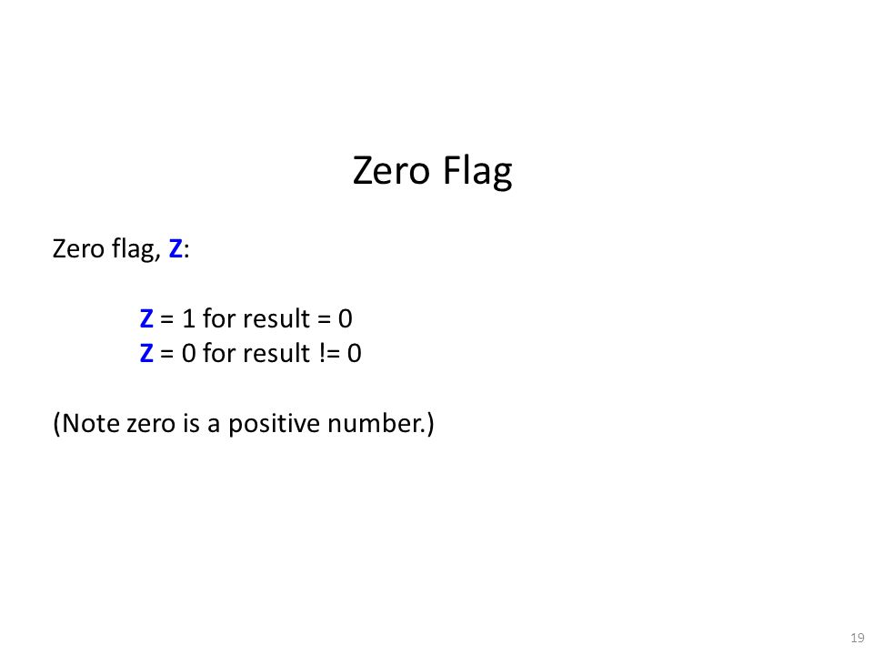 19 Zero Flag Zero flag, Z: Z = 1 for result = 0 Z = 0 for result != 0 (Note zero is a positive number.)