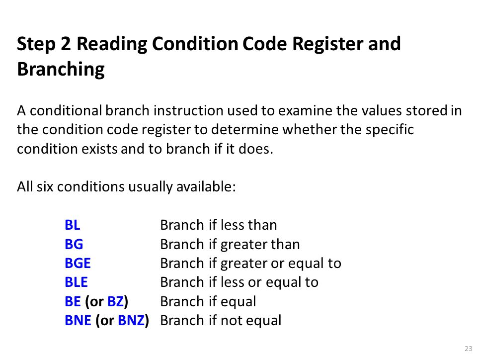 23 Step 2 Reading Condition Code Register and Branching A conditional branch instruction used to examine the values stored in the condition code register to determine whether the specific condition exists and to branch if it does.