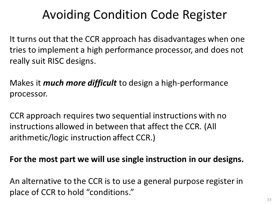 33 Avoiding Condition Code Register It turns out that the CCR approach has disadvantages when one tries to implement a high performance processor, and does not really suit RISC designs.
