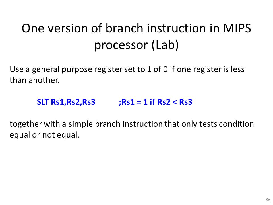36 One version of branch instruction in MIPS processor (Lab) Use a general purpose register set to 1 of 0 if one register is less than another.