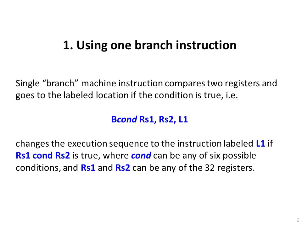 7 Conditional Branch Instruction op-codes Bcond BcondCondition High level language notation BLBranch if less than< BGBranch if greater than> BGEBranch if greater or equal to>= BLEBranch if less or equal to<= BEBranch if equal== BNEBranch if not equal!=
