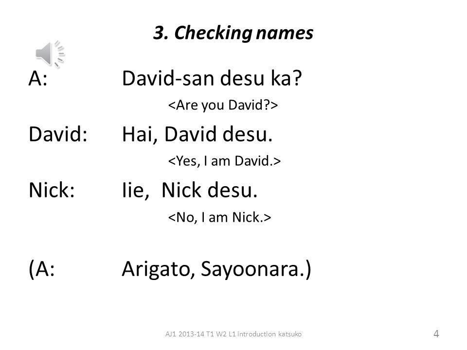 2. Finding out names A: Donata desu ka? David: David desu. Practice: Ask the names of the students around you. 3 AJ1 2013-14 T1 W2 L1 introduction kat