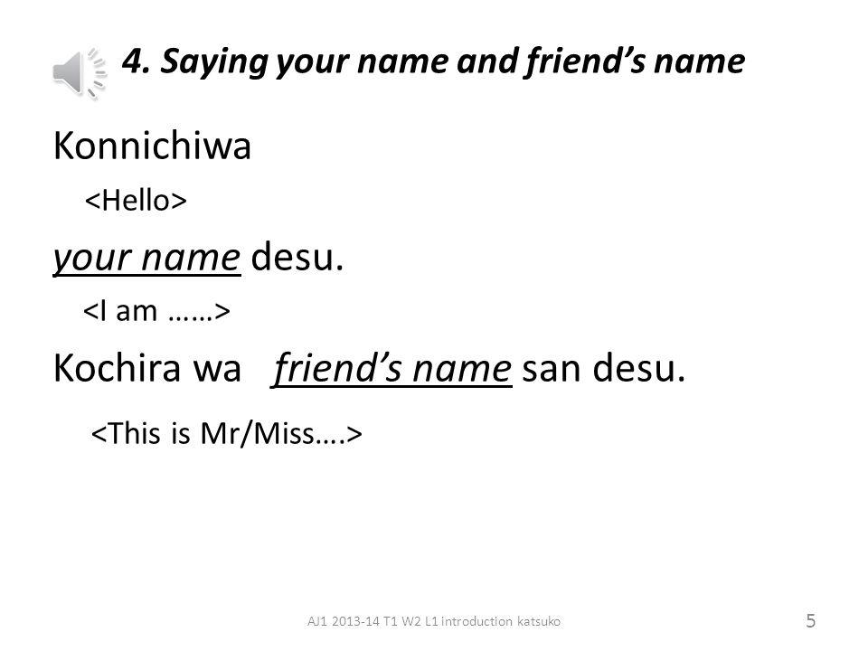 3. Checking names A: David-san desu ka? David: Hai, David desu. Nick: Iie, Nick desu. (A:Arigato, Sayoonara.) 4 AJ1 2013-14 T1 W2 L1 introduction kats