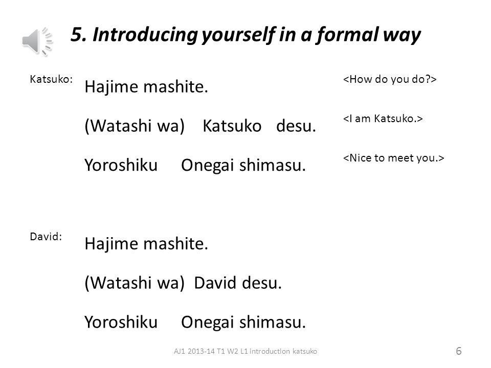 4. Saying your name and friend's name Konnichiwa your name desu. Kochira wa friend's name san desu. 5 AJ1 2013-14 T1 W2 L1 introduction katsuko