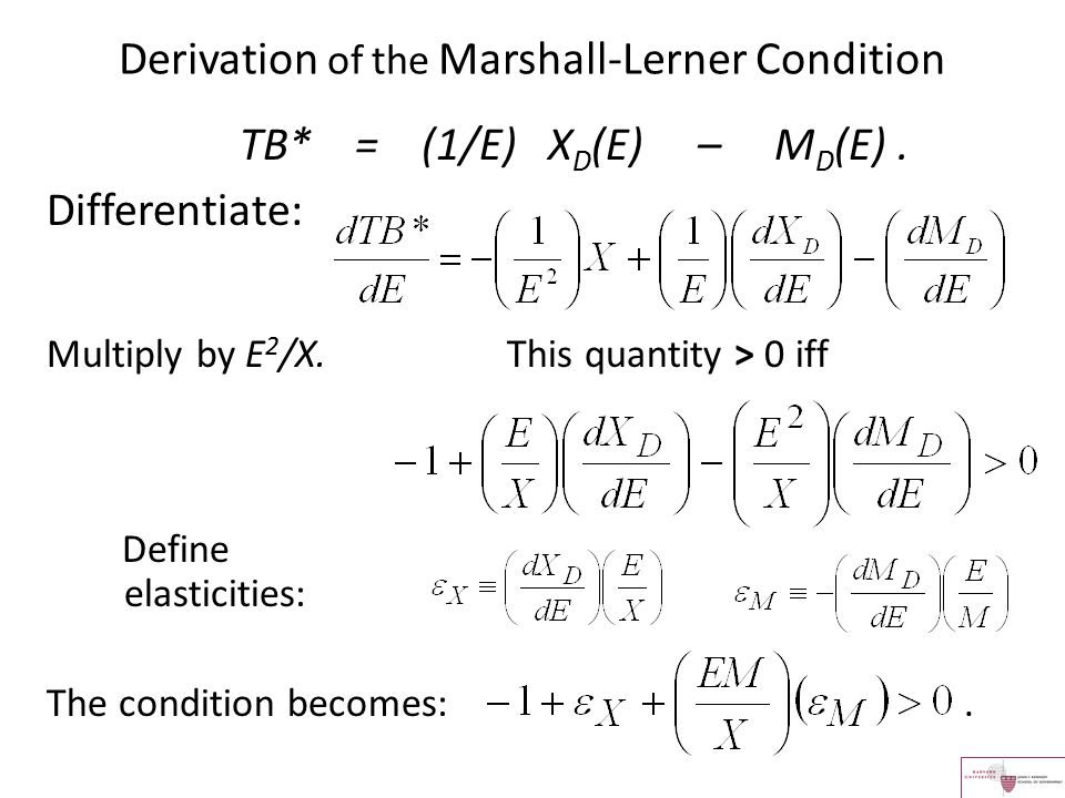Derivation of the Marshall-Lerner Condition TB* = (1/E) X D (E) – M D (E). Differentiate: Multiply by E 2 /X. This quantity > 0 iff Define elasticitie