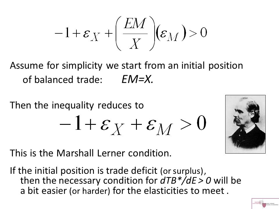 Assume for simplicity we start from an initial position of balanced trade: EM=X. Then the inequality reduces to This is the Marshall Lerner condition.
