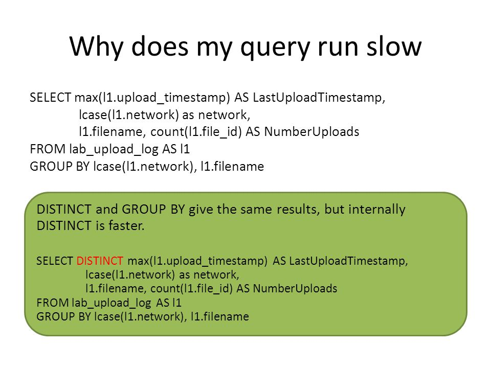 Why does my query run slow SELECT max(l1.upload_timestamp) AS LastUploadTimestamp, lcase(l1.network) as network, l1.filename, count(l1.file_id) AS NumberUploads FROM lab_upload_log AS l1 GROUP BY lcase(l1.network), l1.filename DISTINCT and GROUP BY give the same results, but internally DISTINCT is faster.