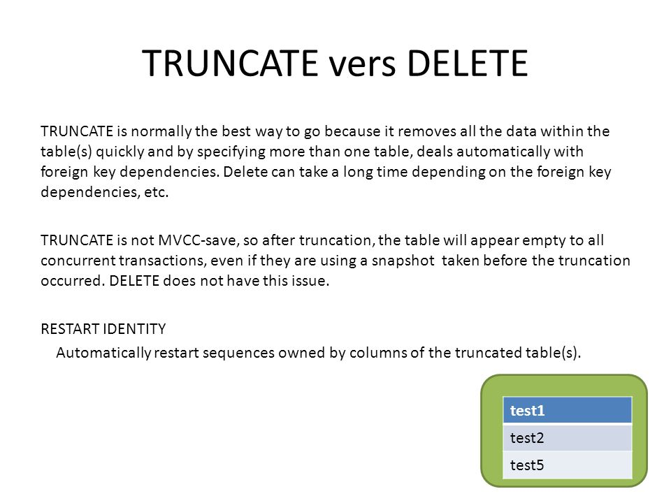 TRUNCATE vers DELETE TRUNCATE is normally the best way to go because it removes all the data within the table(s) quickly and by specifying more than one table, deals automatically with foreign key dependencies.