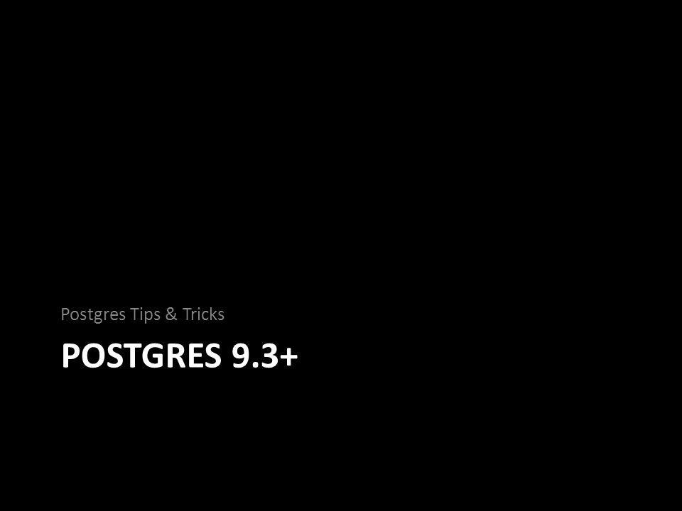POSTGRES 9.3+ Postgres Tips & Tricks