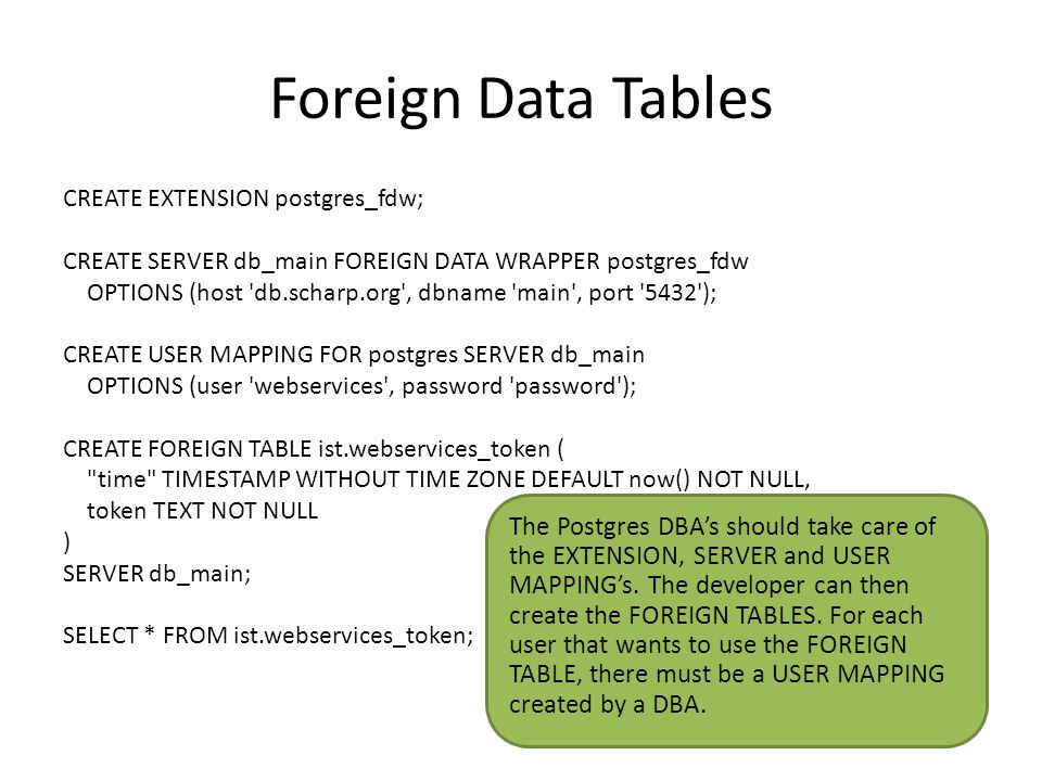 Foreign Data Tables CREATE EXTENSION postgres_fdw; CREATE SERVER db_main FOREIGN DATA WRAPPER postgres_fdw OPTIONS (host db.scharp.org , dbname main , port 5432 ); CREATE USER MAPPING FOR postgres SERVER db_main OPTIONS (user webservices , password password ); CREATE FOREIGN TABLE ist.webservices_token ( time TIMESTAMP WITHOUT TIME ZONE DEFAULT now() NOT NULL, token TEXT NOT NULL ) SERVER db_main; SELECT * FROM ist.webservices_token; The Postgres DBA's should take care of the EXTENSION, SERVER and USER MAPPING's.