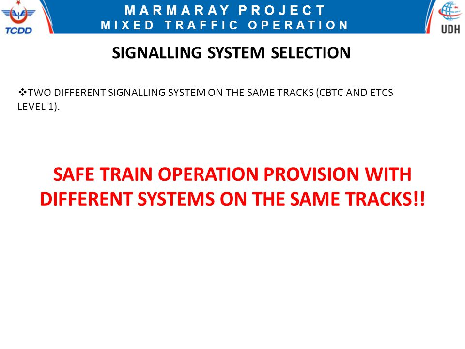 MARMARAY PROJECT MIXED TRAFFIC OPERATION SIGNALLING SYSTEM SELECTION  TWO DIFFERENT SIGNALLING SYSTEM ON THE SAME TRACKS (CBTC AND ETCS LEVEL 1).