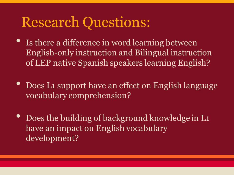 Research Questions: Is there a difference in word learning between English-only instruction and Bilingual instruction of LEP native Spanish speakers l