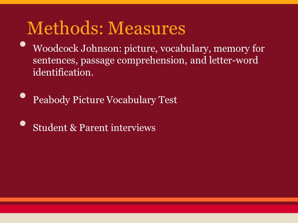 Methods: Measures Woodcock Johnson: picture, vocabulary, memory for sentences, passage comprehension, and letter-word identification. Peabody Picture