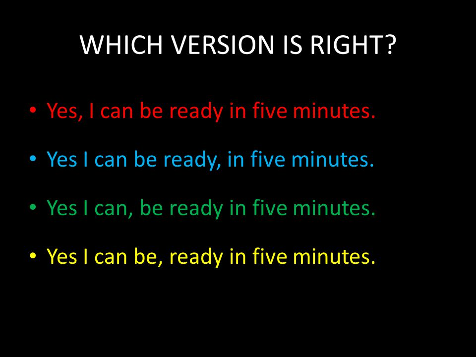 WHICH VERSION IS RIGHT? Yes, I can be ready in five minutes. Yes I can be ready, in five minutes. Yes I can, be ready in five minutes. Yes I can be, r