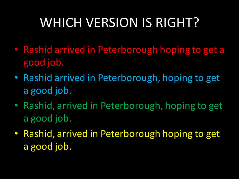 WHICH VERSION IS RIGHT? Rashid arrived in Peterborough hoping to get a good job. Rashid arrived in Peterborough, hoping to get a good job. Rashid, arr