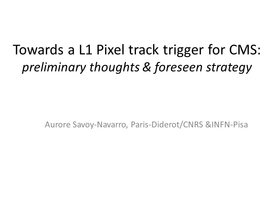 Towards a L1 Pixel track trigger for CMS: preliminary thoughts & foreseen strategy Aurore Savoy-Navarro, Paris-Diderot/CNRS &INFN-Pisa