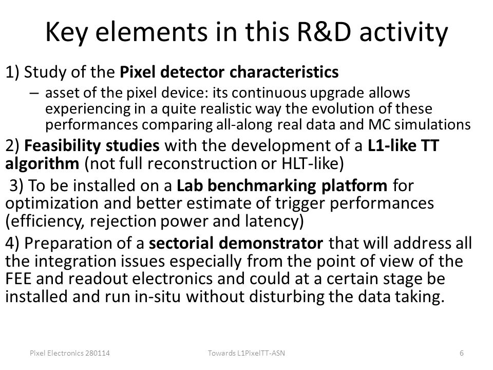 Key elements in this R&D activity 1) Study of the Pixel detector characteristics – asset of the pixel device: its continuous upgrade allows experiencing in a quite realistic way the evolution of these performances comparing all-along real data and MC simulations 2) Feasibility studies with the development of a L1-like TT algorithm (not full reconstruction or HLT-like) 3) To be installed on a Lab benchmarking platform for optimization and better estimate of trigger performances (efficiency, rejection power and latency) 4) Preparation of a sectorial demonstrator that will address all the integration issues especially from the point of view of the FEE and readout electronics and could at a certain stage be installed and run in-situ without disturbing the data taking.
