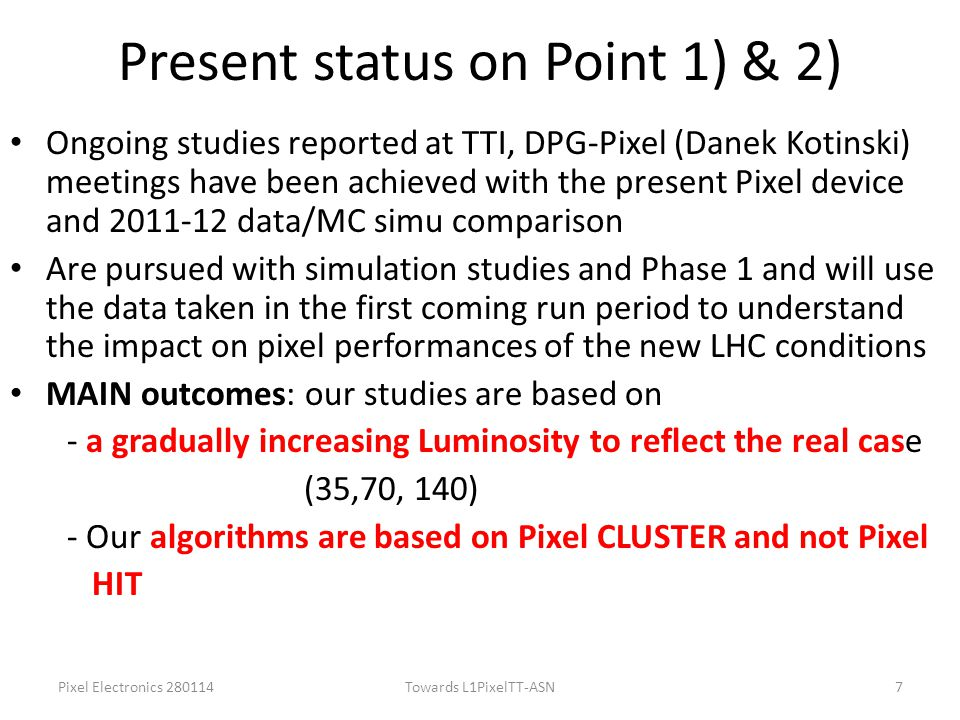 Present status on Point 1) & 2) Ongoing studies reported at TTI, DPG-Pixel (Danek Kotinski) meetings have been achieved with the present Pixel device and 2011-12 data/MC simu comparison Are pursued with simulation studies and Phase 1 and will use the data taken in the first coming run period to understand the impact on pixel performances of the new LHC conditions MAIN outcomes: our studies are based on - a gradually increasing Luminosity to reflect the real case (35,70, 140) - Our algorithms are based on Pixel CLUSTER and not Pixel HIT Pixel Electronics 280114Towards L1PixelTT-ASN7