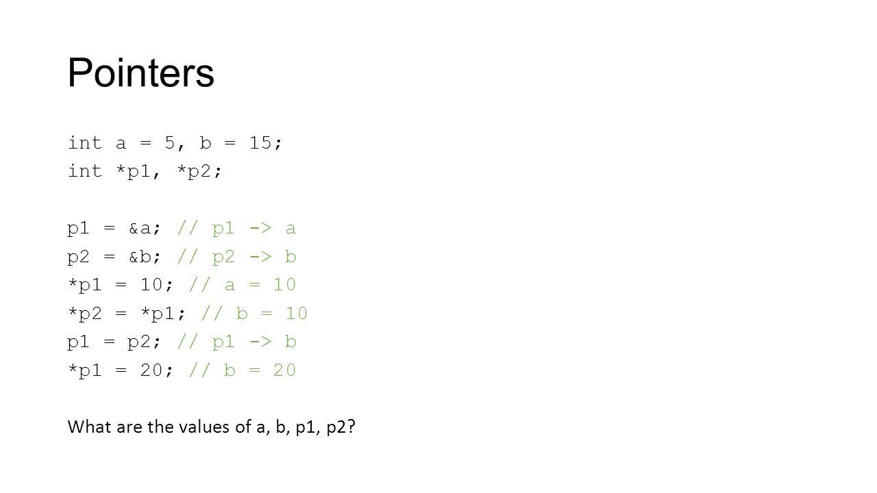 Pointers int a = 5, b = 15; int *p1, *p2; p1 = &a; // p1 -> a p2 = &b; // p2 -> b *p1 = 10; // a = 10 *p2 = *p1; // b = 10 p1 = p2; // p1 -> b *p1 = 20; // b = 20 What are the values of a, b, p1, p2?