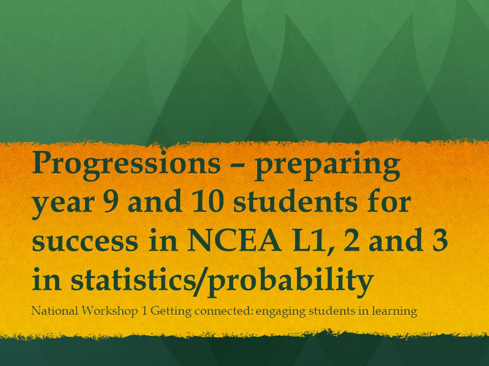 Progressions – preparing year 9 and 10 students for success in NCEA L1, 2 and 3 in statistics/probability National Workshop 1 Getting connected: engaging students in learning