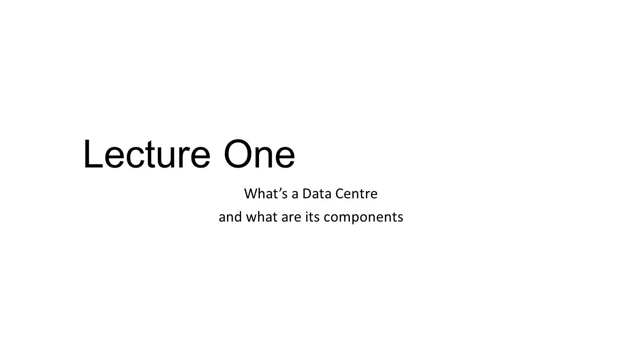 Lecture One What's a Data Centre and what are its components