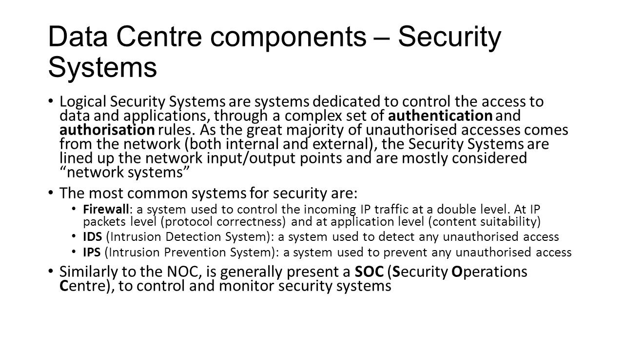 Data Centre components – Security Systems Logical Security Systems are systems dedicated to control the access to data and applications, through a complex set of authentication and authorisation rules.