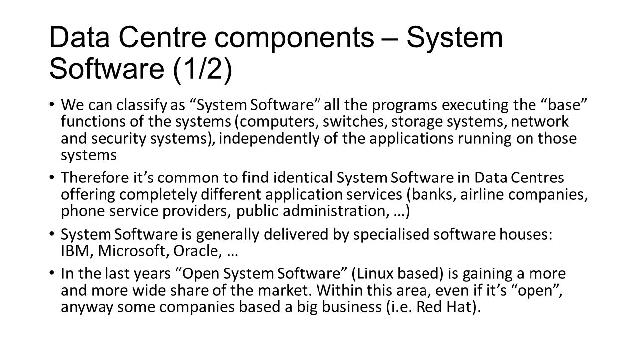 Data Centre components – System Software (1/2) We can classify as System Software all the programs executing the base functions of the systems (computers, switches, storage systems, network and security systems), independently of the applications running on those systems Therefore it's common to find identical System Software in Data Centres offering completely different application services (banks, airline companies, phone service providers, public administration, …) System Software is generally delivered by specialised software houses: IBM, Microsoft, Oracle, … In the last years Open System Software (Linux based) is gaining a more and more wide share of the market.