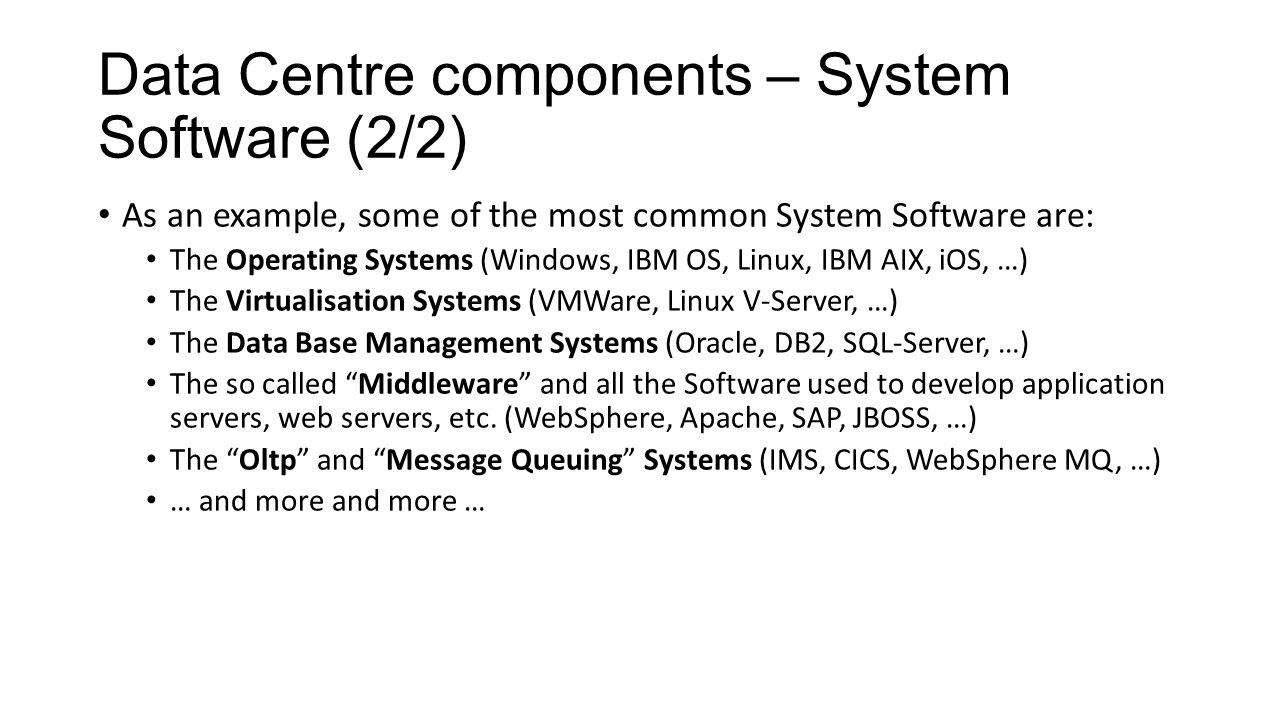 Data Centre components – System Software (2/2) As an example, some of the most common System Software are: The Operating Systems (Windows, IBM OS, Linux, IBM AIX, iOS, …) The Virtualisation Systems (VMWare, Linux V-Server, …) The Data Base Management Systems (Oracle, DB2, SQL-Server, …) The so called Middleware and all the Software used to develop application servers, web servers, etc.
