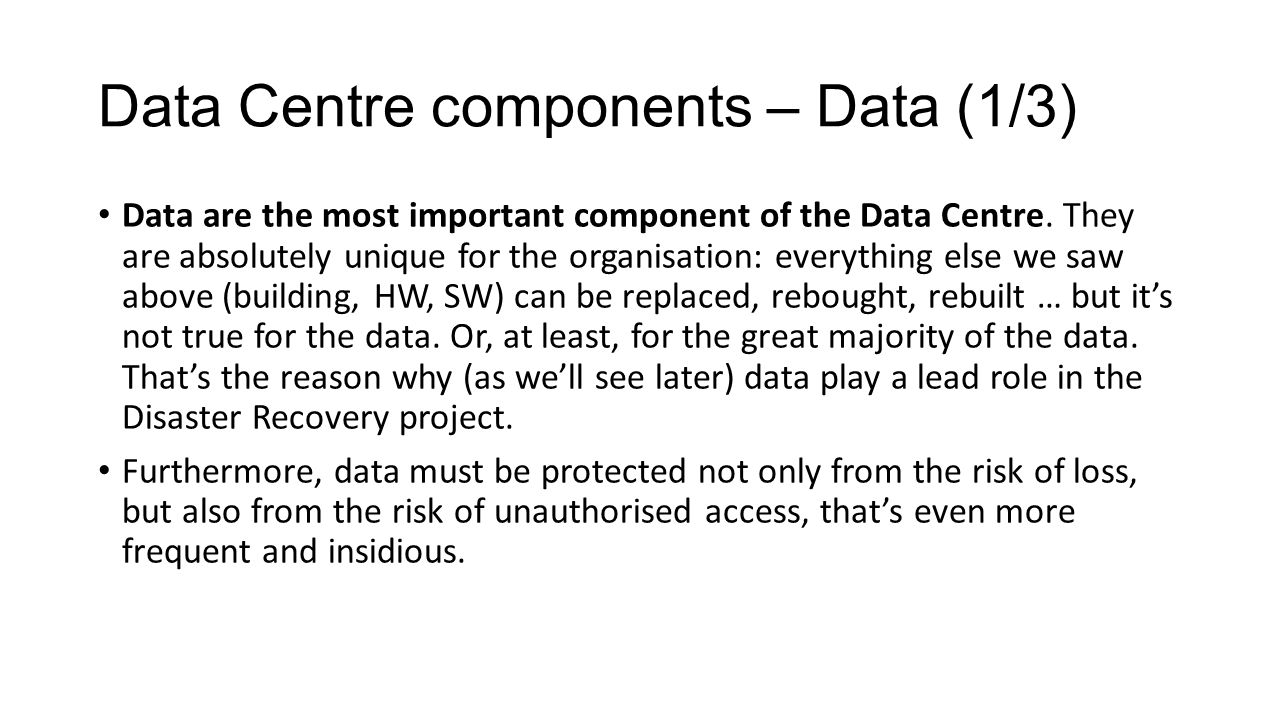 Data Centre components – Data (1/3) Data are the most important component of the Data Centre. They are absolutely unique for the organisation: everyth