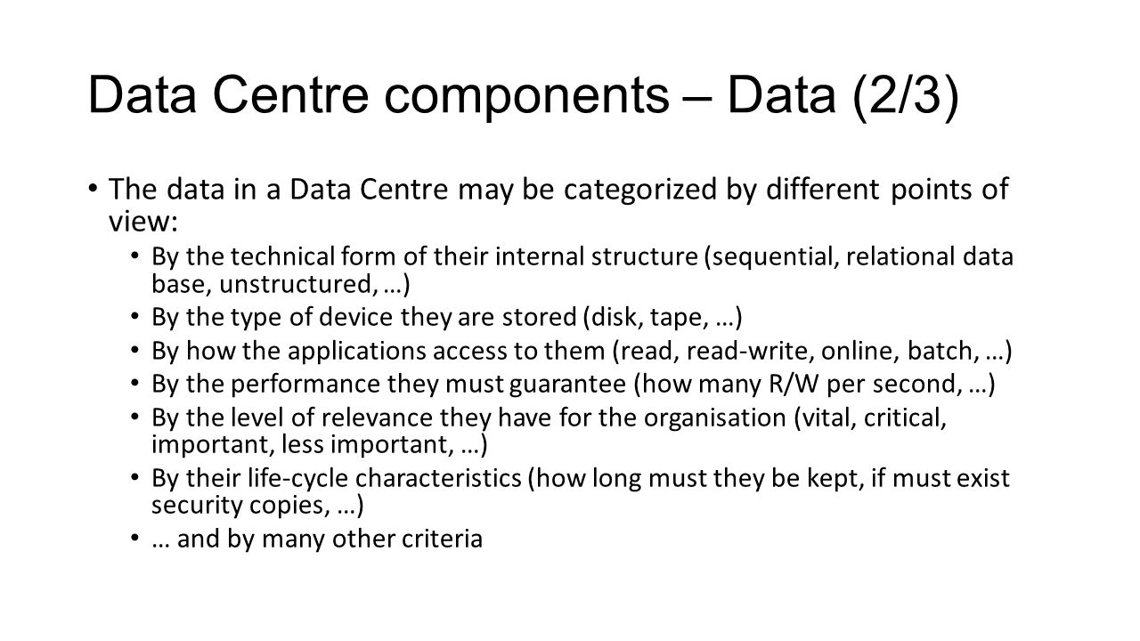 Data Centre components – Data (2/3) The data in a Data Centre may be categorized by different points of view: By the technical form of their internal