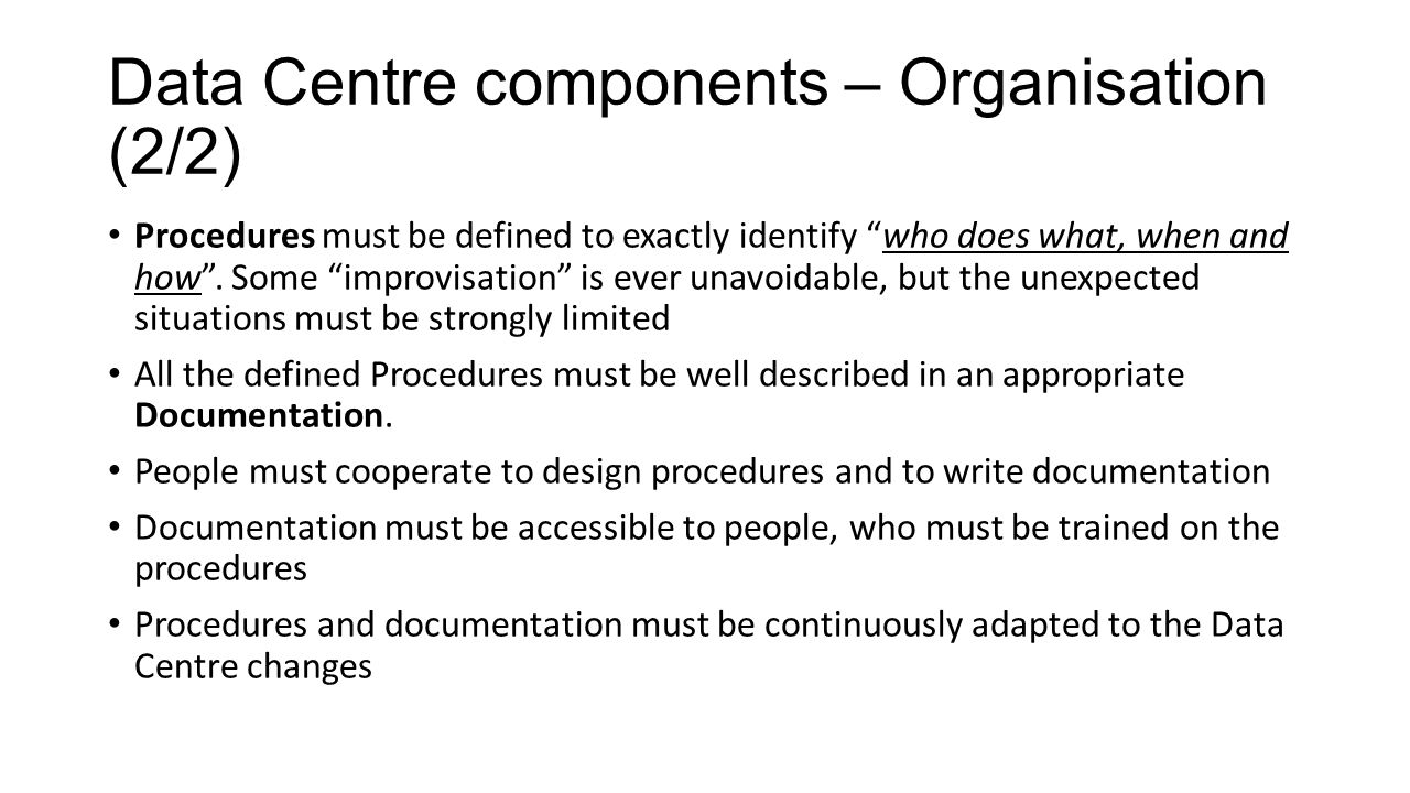 Data Centre components – Organisation (2/2) Procedures must be defined to exactly identify who does what, when and how .