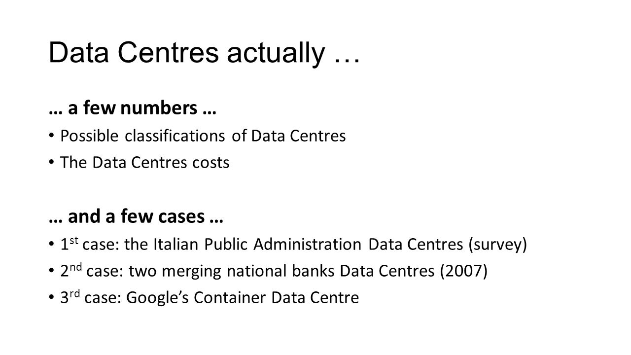 Data Centres actually … … a few numbers … Possible classifications of Data Centres The Data Centres costs … and a few cases … 1 st case: the Italian Public Administration Data Centres (survey) 2 nd case: two merging national banks Data Centres (2007) 3 rd case: Google's Container Data Centre