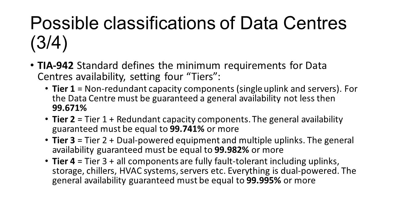 "Possible classifications of Data Centres (3/4) TIA-942 Standard defines the minimum requirements for Data Centres availability, setting four ""Tiers"":"