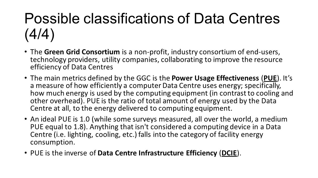 Possible classifications of Data Centres (4/4) The Green Grid Consortium is a non-profit, industry consortium of end-users, technology providers, utility companies, collaborating to improve the resource efficiency of Data Centres The main metrics defined by the GGC is the Power Usage Effectiveness (PUE).