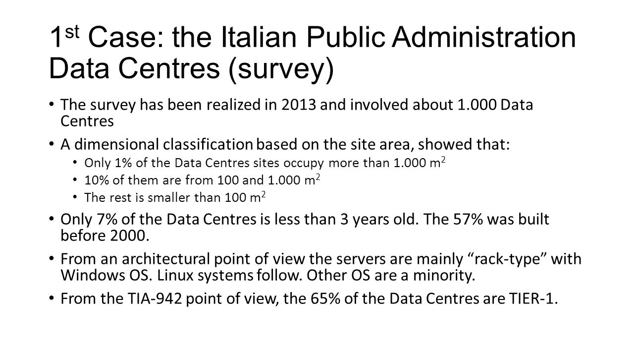 1 st Case: the Italian Public Administration Data Centres (survey) The survey has been realized in 2013 and involved about 1.000 Data Centres A dimensional classification based on the site area, showed that: Only 1% of the Data Centres sites occupy more than 1.000 m 2 10% of them are from 100 and 1.000 m 2 The rest is smaller than 100 m 2 Only 7% of the Data Centres is less than 3 years old.