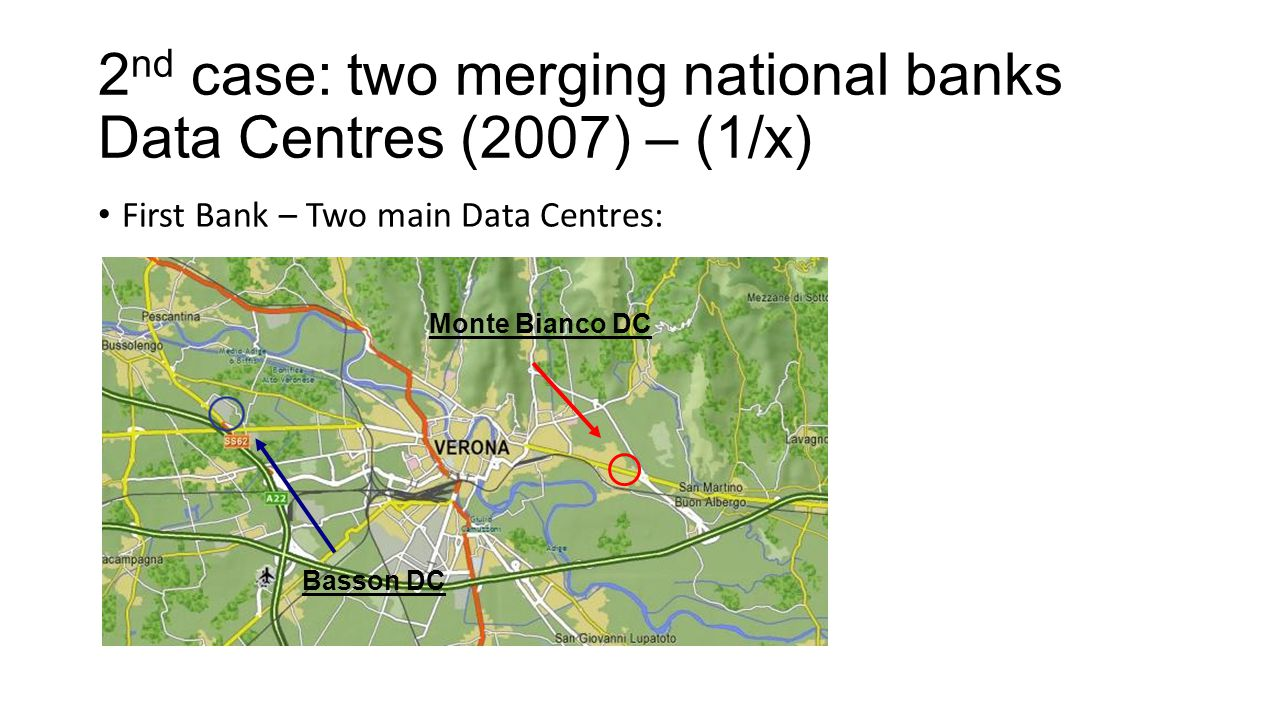 2 nd case: two merging national banks Data Centres (2007) – (1/x) First Bank – Two main Data Centres: Monte Bianco DC Basson DC